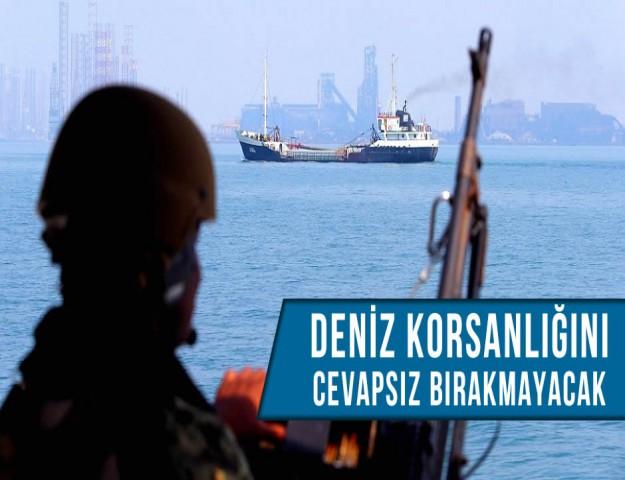 ''Deniz Korsanlığını Cevapsız Bırakmayacak''