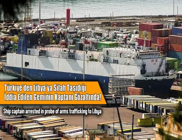 Türkiye'den Libya'ya Silah Taşıdığı İddia Edilen Geminin Kaptanı Gözaltında!