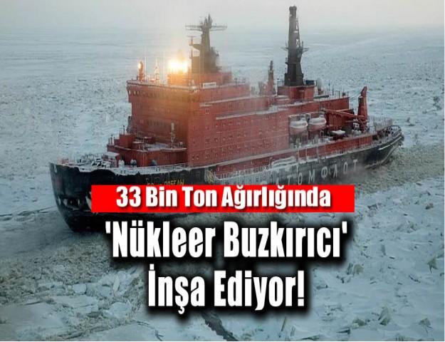 33 Bin Ton Ağırlığında 'Nükleer Buzkırıcı' İnşa Ediyor!