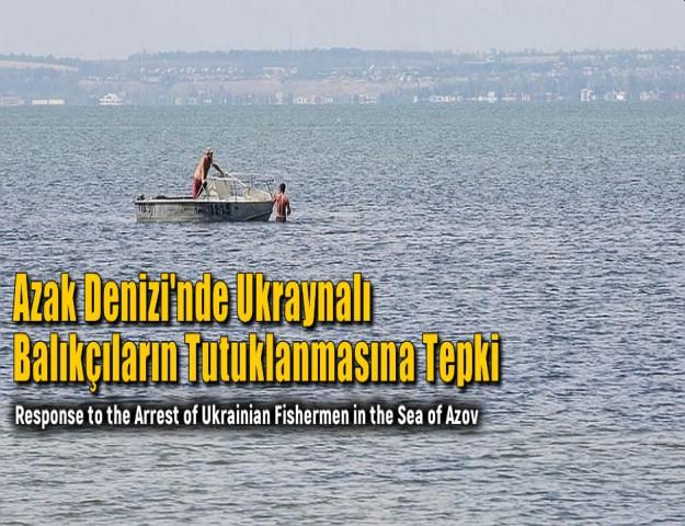 Azak Denizi'nde Ukraynalı Balıkçıların Tutuklanmasına Tepki