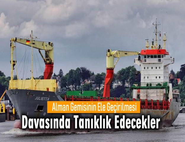 Alman Gemisinin Ele Geçirilmesi Davasında Tanıklık Edecekler