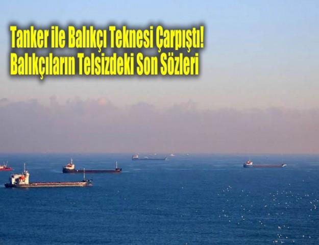 Tanker ile Balıkçı Teknesi Çarpıştı! Balıkçıların Telsizdeki Son Sözleri