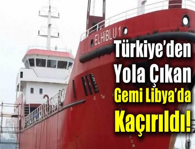 Türkiye'den Yola Çıkan Gemi Libya'da Kaçırıldı!