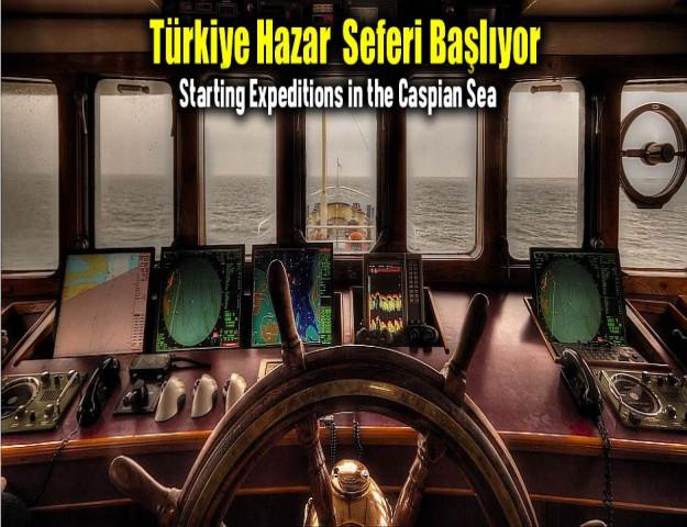 Türkiye Hazar Seferleri Başlıyor