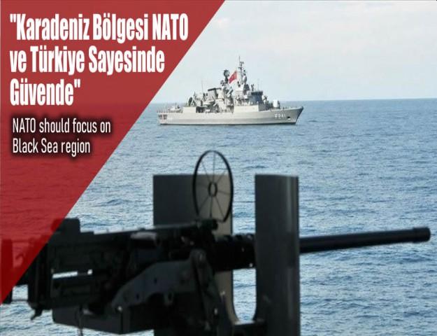 ''Karadeniz Bölgesi NATO ve Türkiye Sayesinde Güvende''