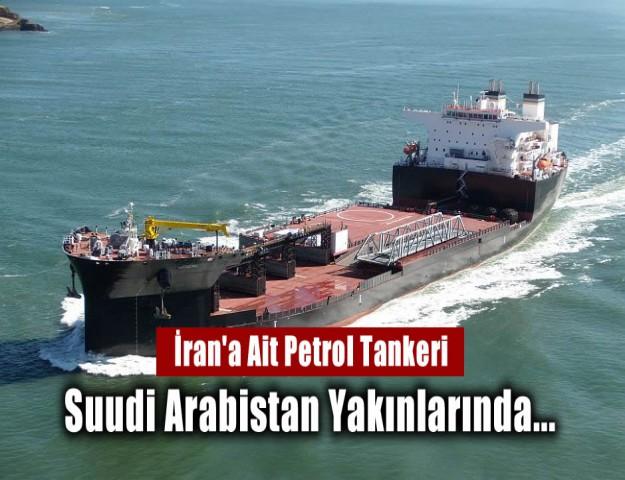 İran'a Ait Petrol Tankeri Suudi Arabistan Yakınlarında...