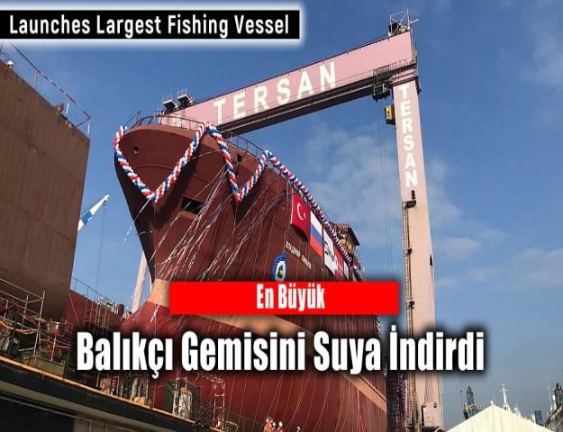 En Büyük Balıkçı Gemisini Suya İndirdi