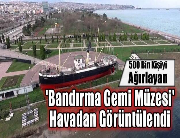 500 Bin Kişiyi Ağırlayan 'Bandırma Gemi Müzesi' Havadan Görüntülendi