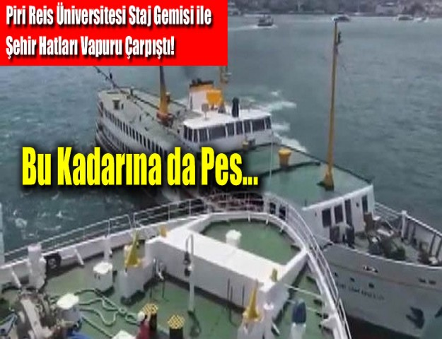 Piri Reis Üniversitesi Staj Gemisi ile Şehir Hatları Vapuru Çarpıştı!