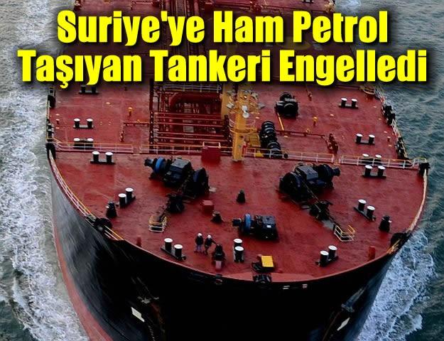 Suriye'ye Ham Petrol Taşıyan Tankeri Engelledi