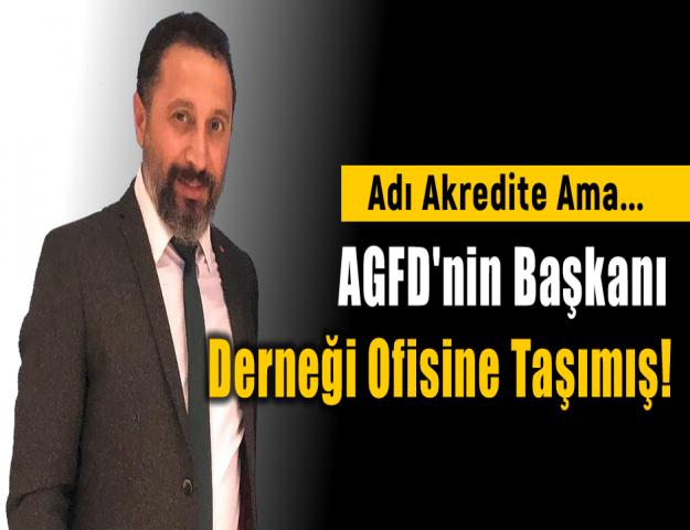 Adı Akredite Ama... AGFD'nin Başkanı Derneği Ofisine Taşımış!