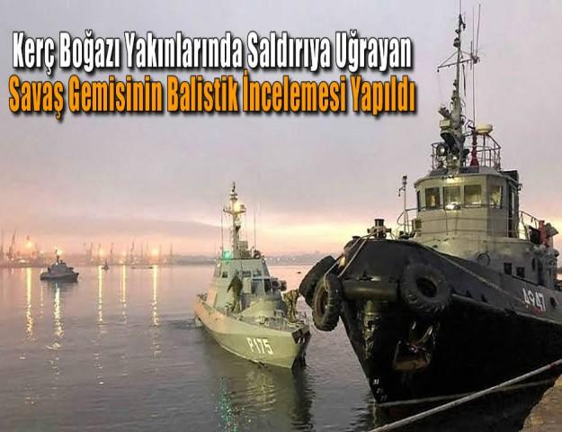 Kerç Boğazı Yakınlarında Saldırıya Uğrayan Savaş Gemisinin Balistik İncelemesi Yapıldı