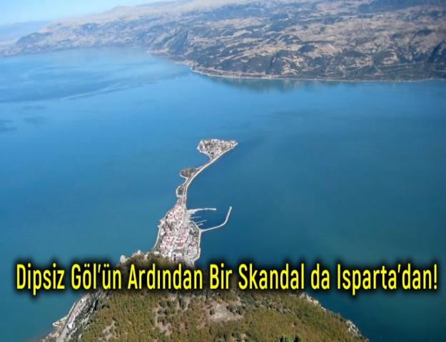 Dipsiz Göl'ün Ardından Bir Skandal da Isparta'dan!