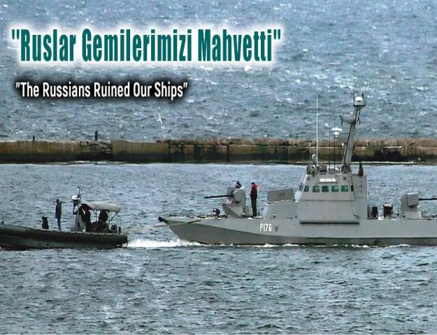 ''Ruslar Gemilerimizi Mahvetti''