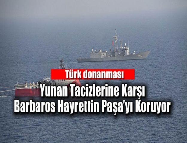Türk donanması Yunan tacizlerine karşı Barbaros Hayrettin Paşa'yı koruyor