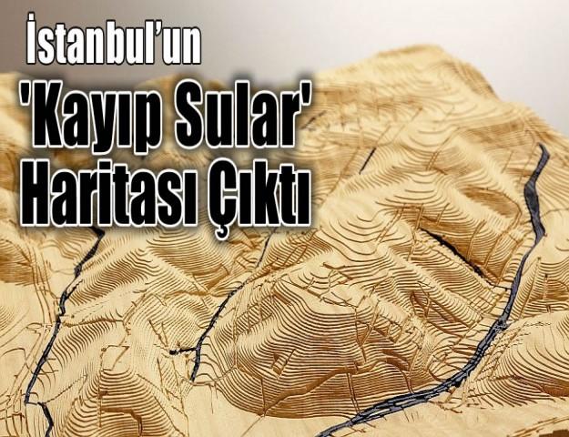 İstanbul'un 'Kayıp Sular' Haritası Çıktı