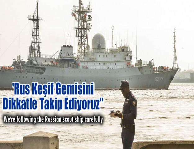 ''Rus Keşif Gemisini Dikkatle Takip Ediyoruz''