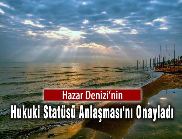 Hazar Denizi'nin Hukuki Statüsü Anlaşması'nı Onayladı